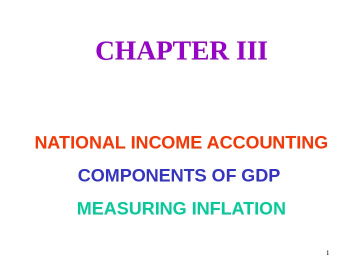 1 CHAPTER III NATIONAL INCOME ACCOUNTING COMPONENTS OF GDP MEASURING INFLATION
