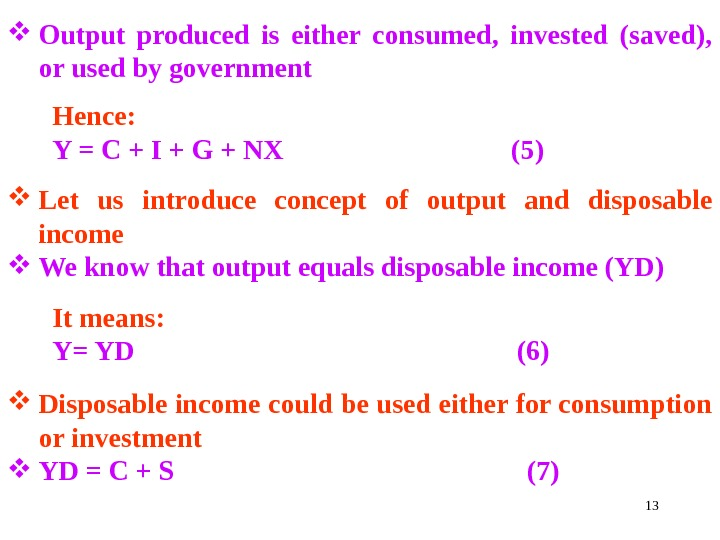 13 Output produced is either consumed,  invested (saved),  or used by government Hence: Y