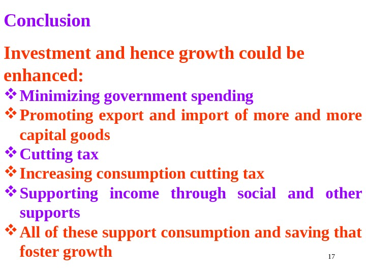 17 Conclusion Investment and hence growth could be enhanced:  Minimizing government spending Promoting export and