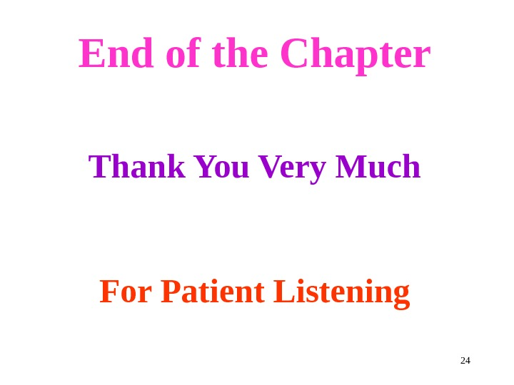 24 End of the Chapter Thank You Very Much  For Patient Listening