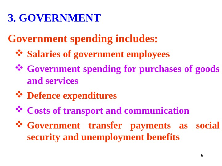 63. GOVERNMENT Government spending includes:  Salaries of government employees Government spending for purchases of goods