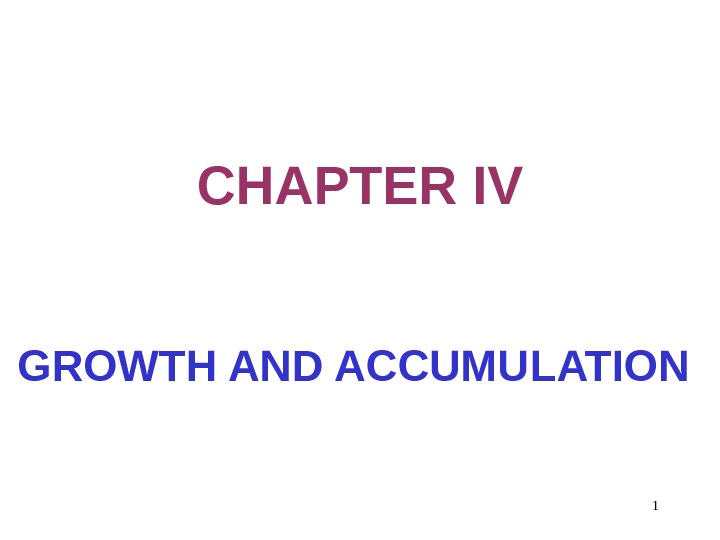 1 CHAPTER IV GROWTH AND ACCUMULATION