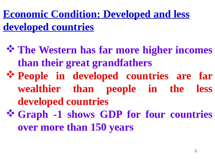 2 Economic Condition: Developed and less developed countries The Western has far more higher incomes than