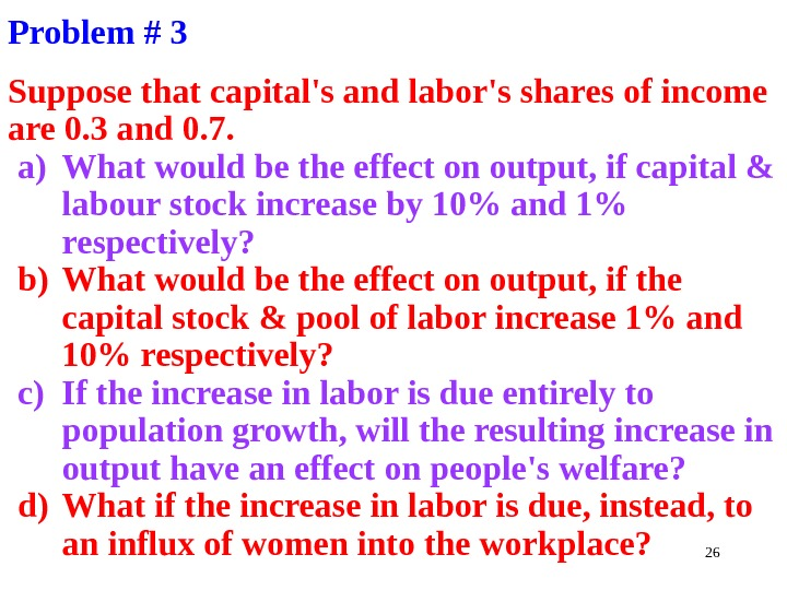 26 Problem # 3 Suppose that capital's and labor's shares of income are 0. 3 and