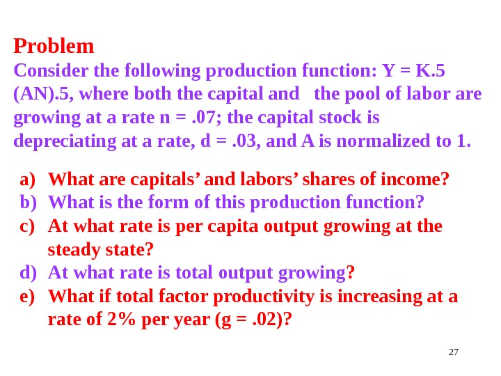 27 Problem Consider the following production function: Y = K. 5 (AN). 5, where both the