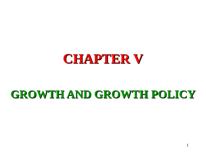 1 CHAPTER V GROWTH AND GROWTH POLICY