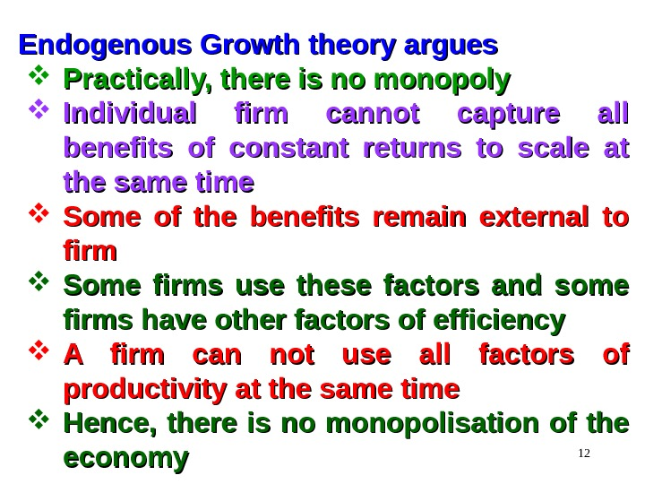 12 Endogenous Growth theory argues Practically, there is no monopoly Individual firm cannot capture all benefits