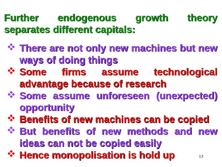 13 Further endogenous growth theory separates different capitals:  There are not only new machines but