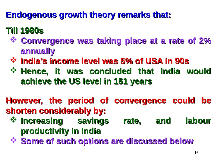 16 Endogenous growth theory remarks that: Till 1980 s Convergence was taking place at a rate