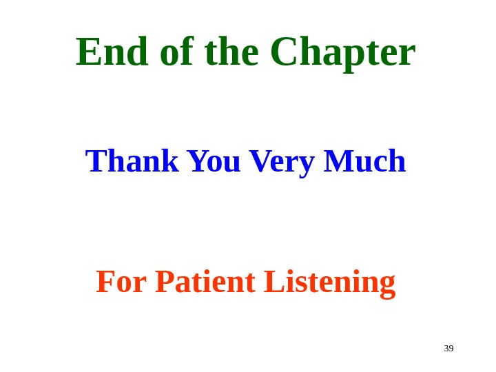 39 End of the Chapter Thank You Very Much  For Patient Listening
