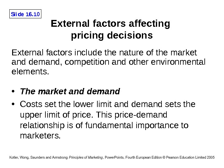 Slide 16. 10 External factors affecting pricing decisions • The market and demand • Costs set