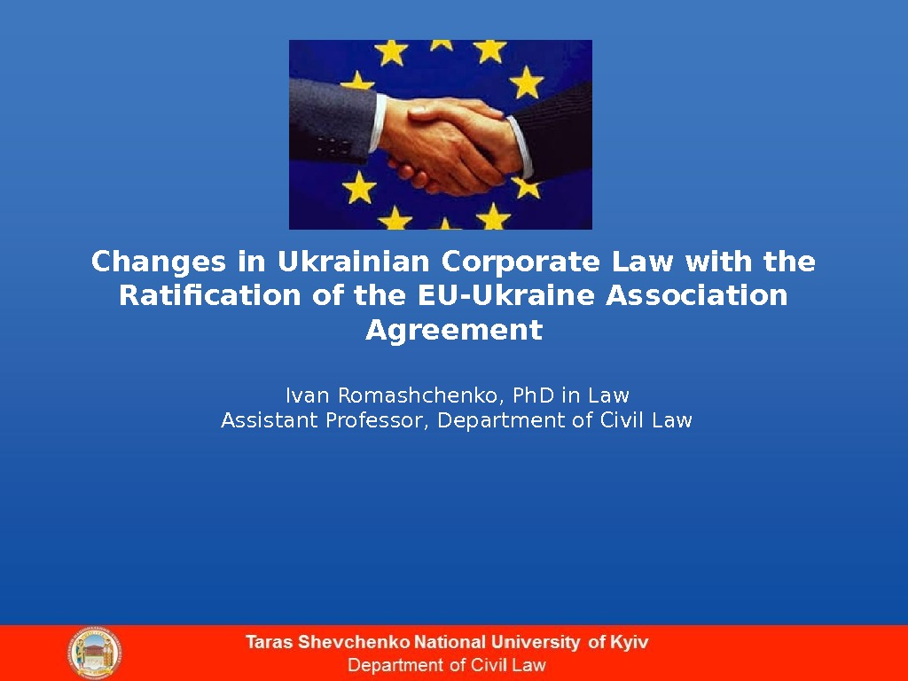 Changes in Ukrainian Corporate Law with the Ratification of the EU-Ukraine Association Agreement Ivan Romashchenko, Ph.