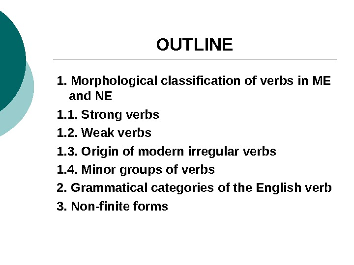 OUTLINE 1. Morphological classification of verbs in ME and NE 1. 1. Strong verbs 1. 2.