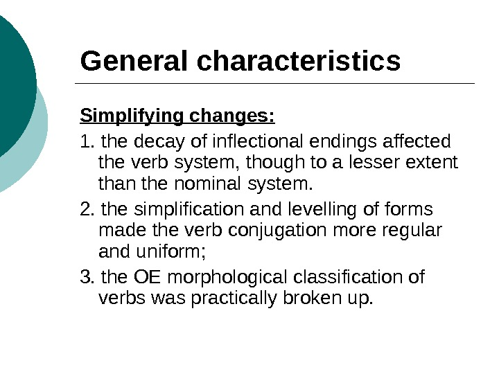 General characteristics Simplifying changes: 1. the decay of inflectional endings affected the verb system, though to