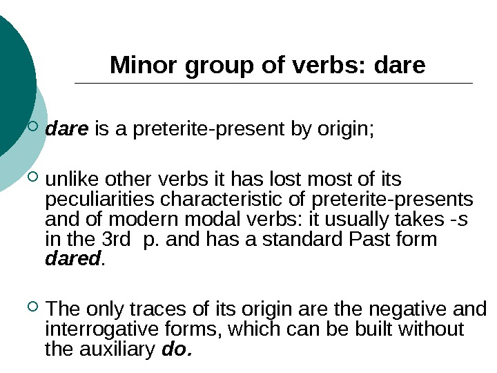 Minor group of verbs: dare  is a preterite-present by origin;  unlike other verbs it