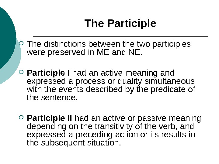 The Participle The distinctions between the two participles were preserved in ME and NE. Participle I