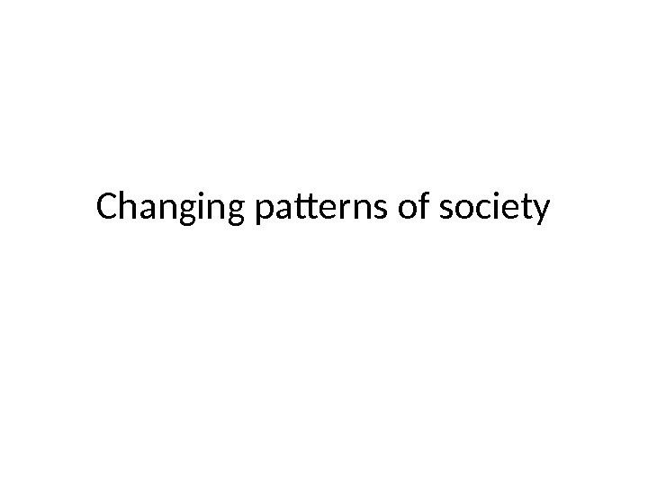 Changing patterns of society