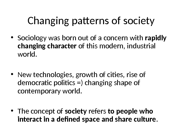 Changing patterns of society • Sociology was born out of a concern with rapidly changing character