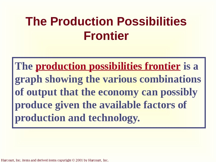 Harcourt, Inc. items and derived items copyright © 2001 by Harcourt, Inc. The Production Possibilities Frontier