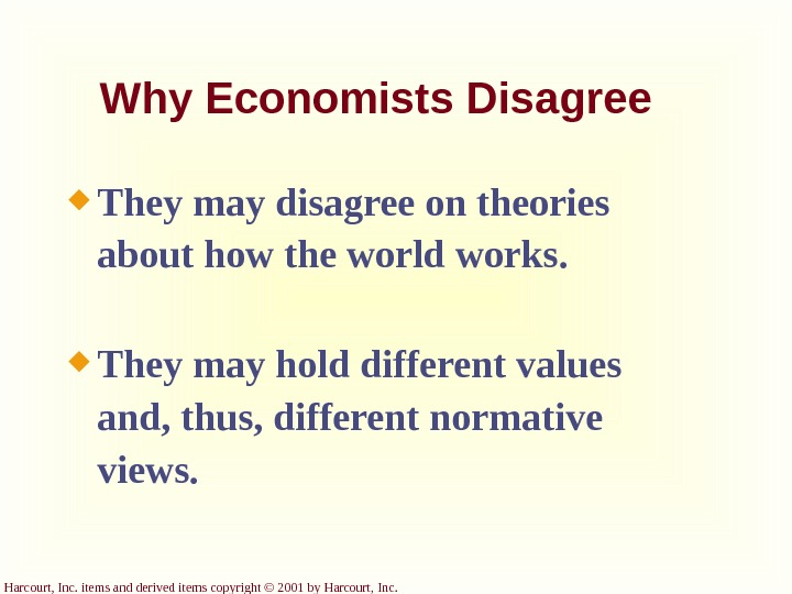 Harcourt, Inc. items and derived items copyright © 2001 by Harcourt, Inc. Why Economists Disagree They