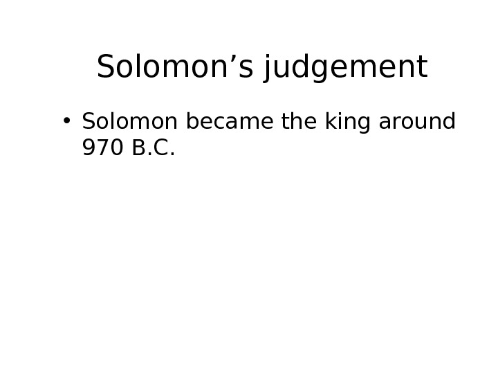 Solomon's judgement • Solomon became the king around 970 B. C.