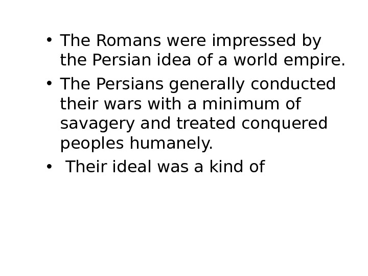 • The Romans were impressed by the Persian idea of a world empire.  •
