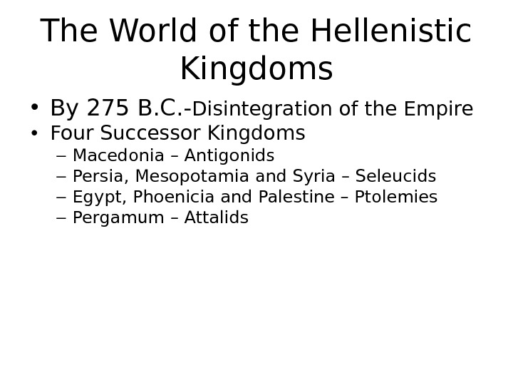 The World of the Hellenistic Kingdoms • By 275 B. C. - Disintegration of the Empire