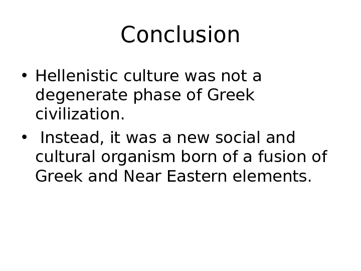 Conclusion • Hellenistic culture was not a degenerate phase of Greek civilization.  •  Instead,
