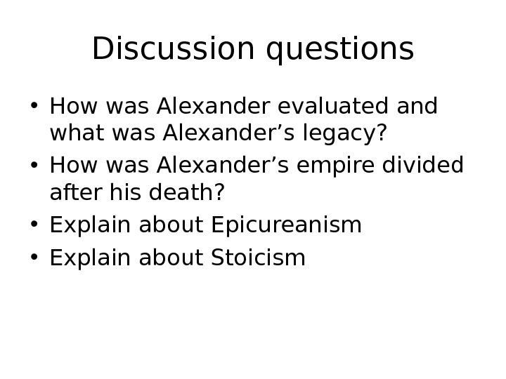 Discussion questions • How was Alexander evaluated and what was Alexander's legacy?  • How was