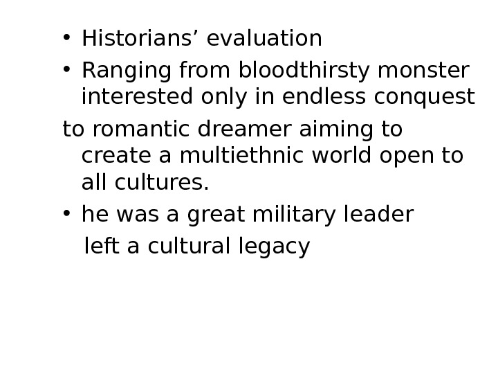 • Historians' evaluation • Ranging from bloodthirsty monster interested only in endless conquest to romantic