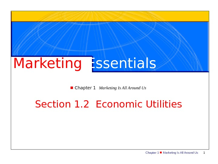 Chapter 1  Marketing Is All Around Us 1 Marketing Essentials  Chapter 1 Marketing Is