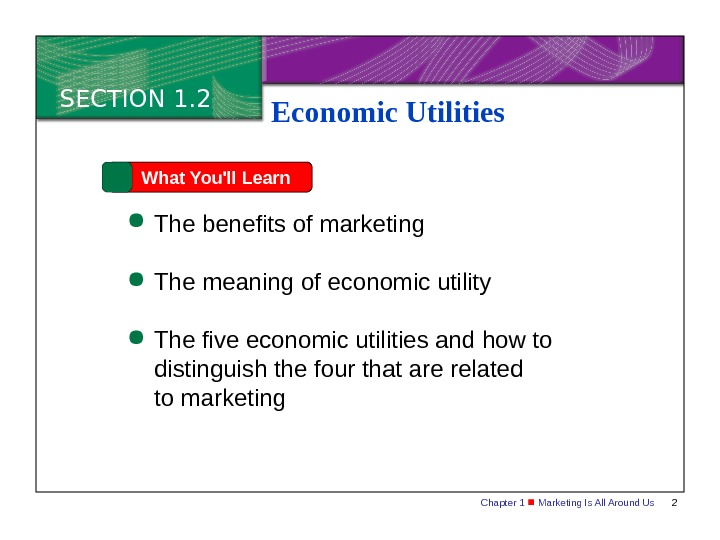 Chapter 1  Marketing Is All Around Us 2 SECTION 1. 2 What You'll Learn The