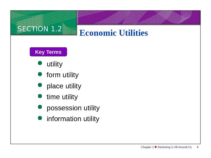 Chapter 1  Marketing Is All Around Us 4 SECTION 1. 2 Economic Utilities Key Terms