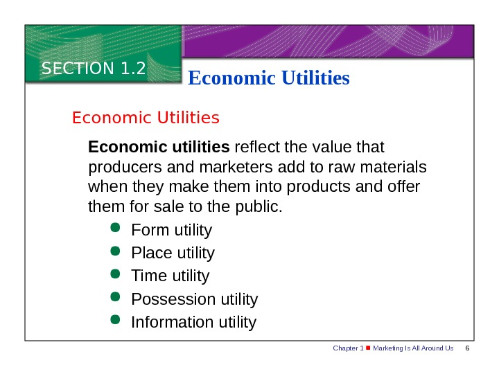 Chapter 1  Marketing Is All Around Us 6 SECTION 1. 2 Economic Utilities Economic utilities