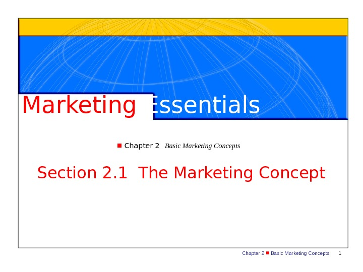 Chapter 2  Basic Marketing Concepts 1 Marketing Essentials  Chapter 2 Basic Marketing Concepts Section