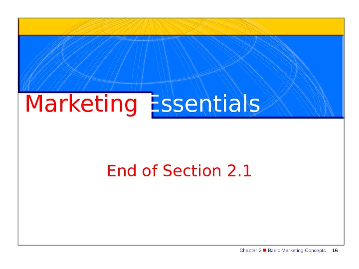 Chapter 2  Basic Marketing Concepts 16 Marketing Essentials End of Section 2. 1