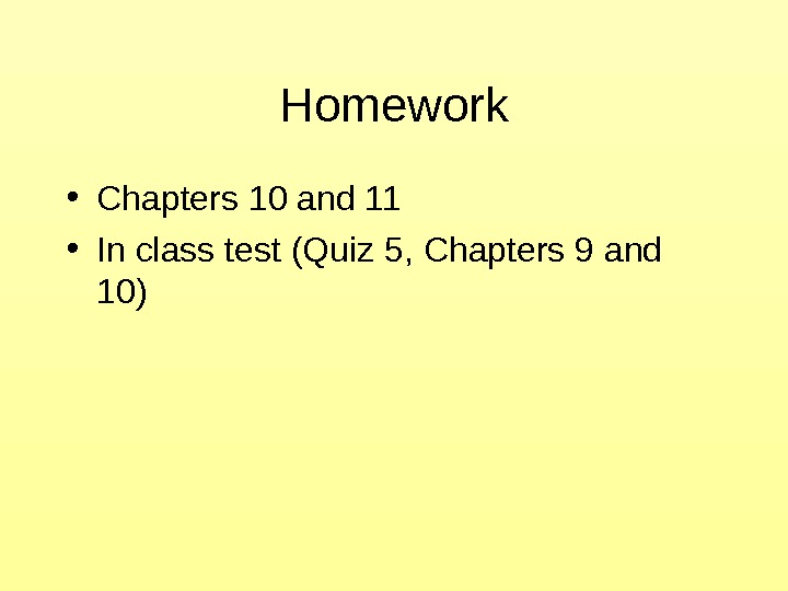 Homework • Chapters 10 and 11 • In class test (Quiz 5, Chapters 9