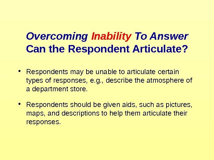 Overcoming Inability To Answer Can the Respondent Articulate?  • Respondents may be unable