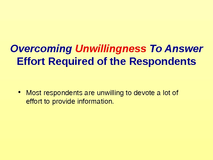 Overcoming Unwillingness To Answer Effort Required of the Respondents • Most respondents are unwilling