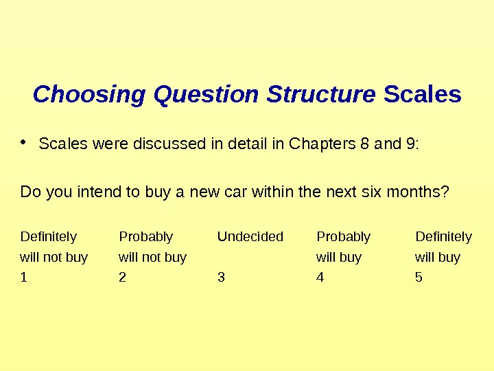 Choosing Question Structure Scales • Scales were discussed in detail in Chapters 8 and