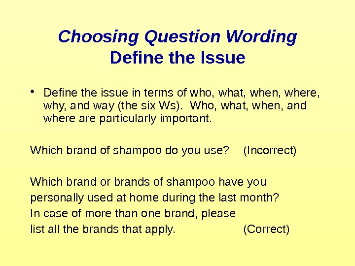 Choosing Question Wording Define the Issue • Define the issue in terms of who,