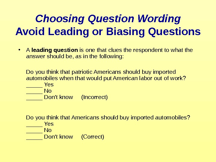 Choosing Question Wording Avoid Leading or Biasing Questions • A leading question is one