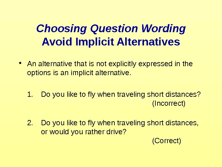 Choosing Question Wording Avoid Implicit Alternatives • An alternative that is not explicitly expressed