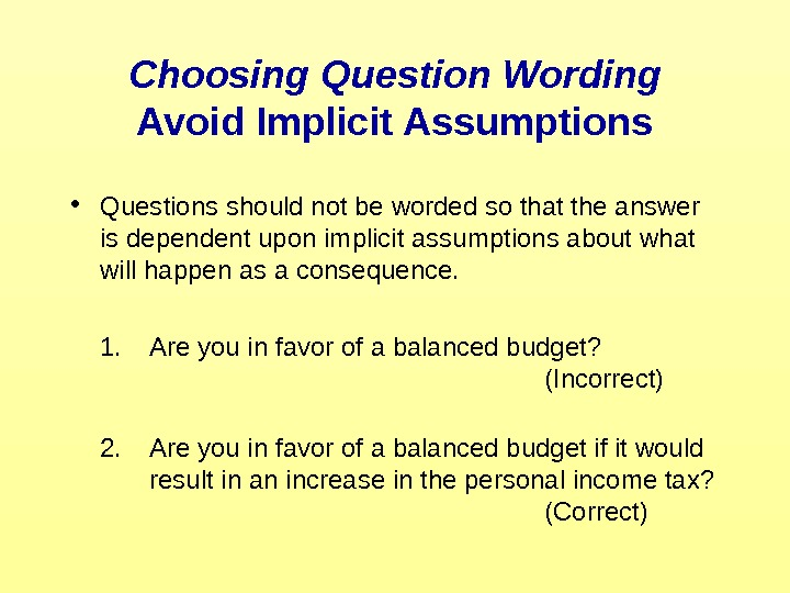 Choosing Question Wording Avoid Implicit Assumptions • Questions should not be worded so that