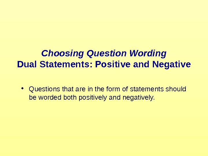Choosing Question Wording Dual Statements: Positive and Negative • Questions that are in the