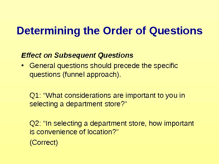 Effect on Subsequent Questions • General questions should precede the specific questions (funnel approach).
