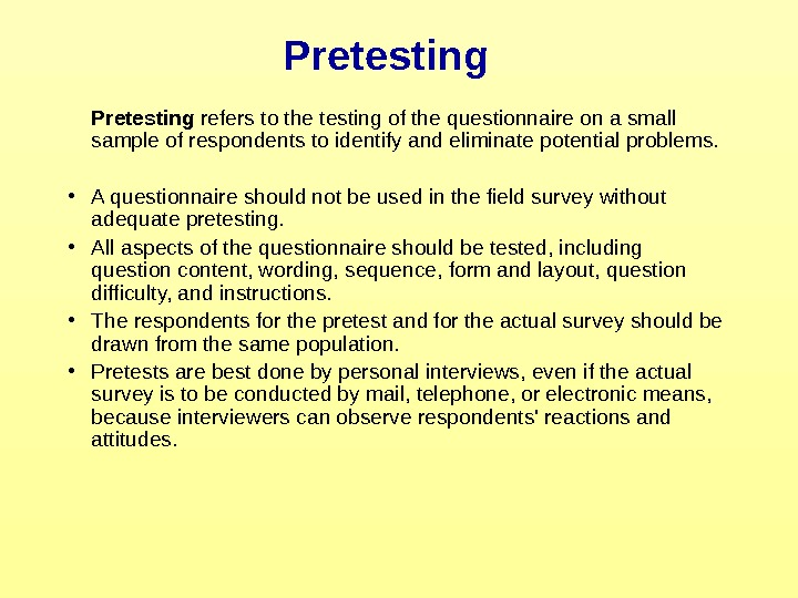 Pretesting refers to the testing of the questionnaire on a small sample of respondents