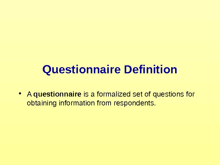 Questionnaire Definition • A questionnaire is a formalized set of questions for obtaining information