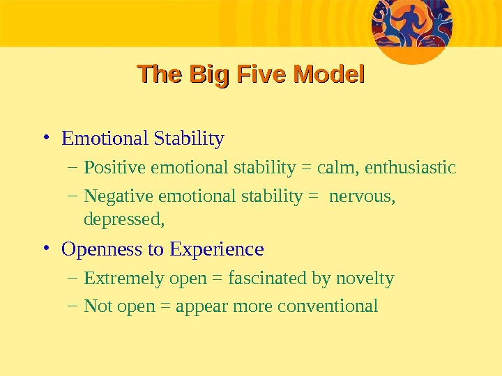 The Big Five Model • Emotional Stability – Positive emotional stability = calm, enthusiastic – Negative