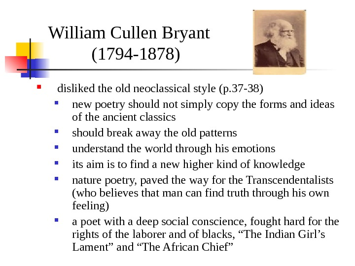 William Cullen Bryant (1794 -1878) disliked the old neoclassical style (p. 37 -38) new poetry should